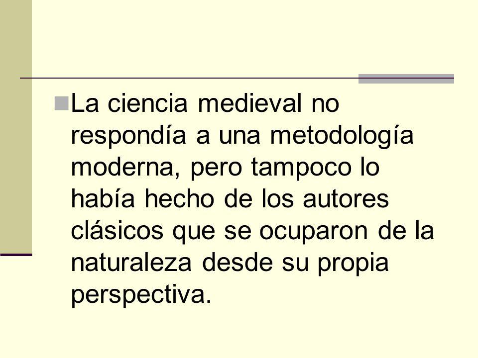 La ciencia medieval no respondía a una metodología moderna, pero tampoco lo había hecho de los autores clásicos que se ocuparon de la naturaleza desde