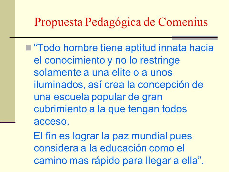 Propuesta Pedagógica de Comenius Todo hombre tiene aptitud innata hacia el conocimiento y no lo restringe solamente a una elite o a unos iluminados, a