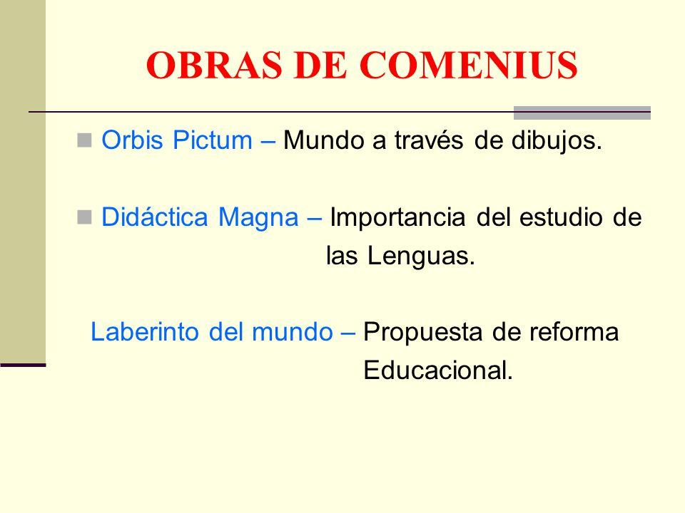 OBRAS DE COMENIUS Orbis Pictum – Mundo a través de dibujos. Didáctica Magna – Importancia del estudio de las Lenguas. Laberinto del mundo – Propuesta