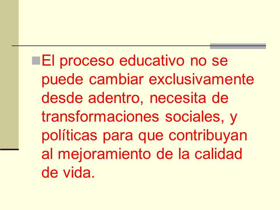 El proceso educativo no se puede cambiar exclusivamente desde adentro, necesita de transformaciones sociales, y políticas para que contribuyan al mejo