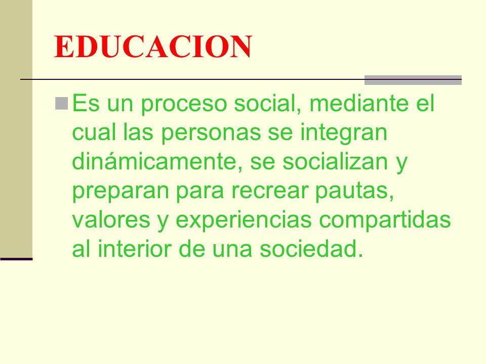 EDUCACION Es un proceso social, mediante el cual las personas se integran dinámicamente, se socializan y preparan para recrear pautas, valores y exper