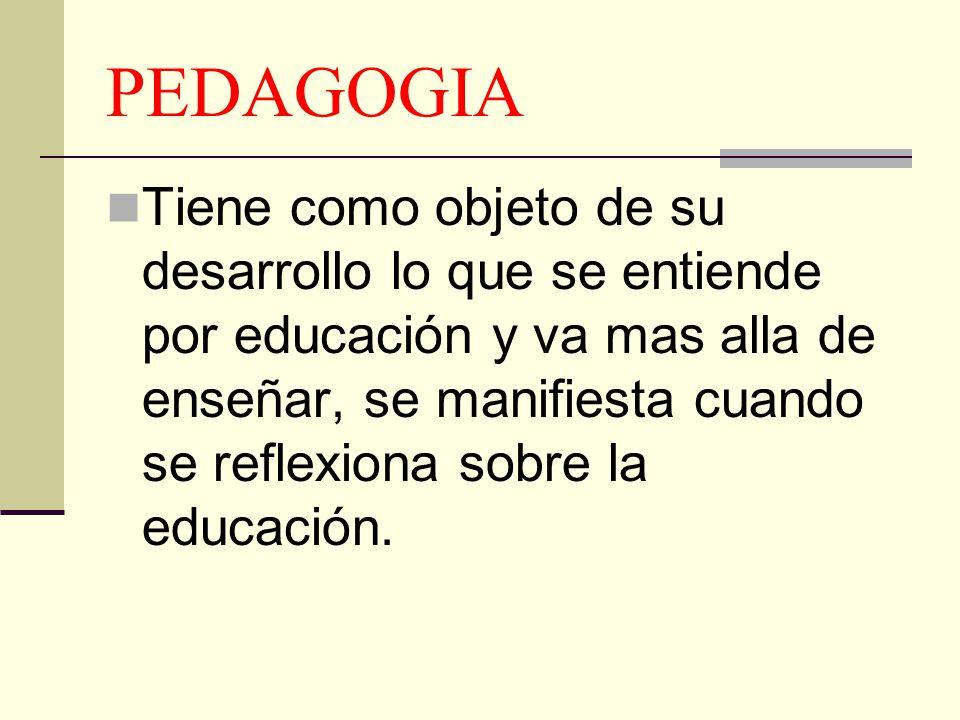 PEDAGOGIA Tiene como objeto de su desarrollo lo que se entiende por educación y va mas alla de enseñar, se manifiesta cuando se reflexiona sobre la ed