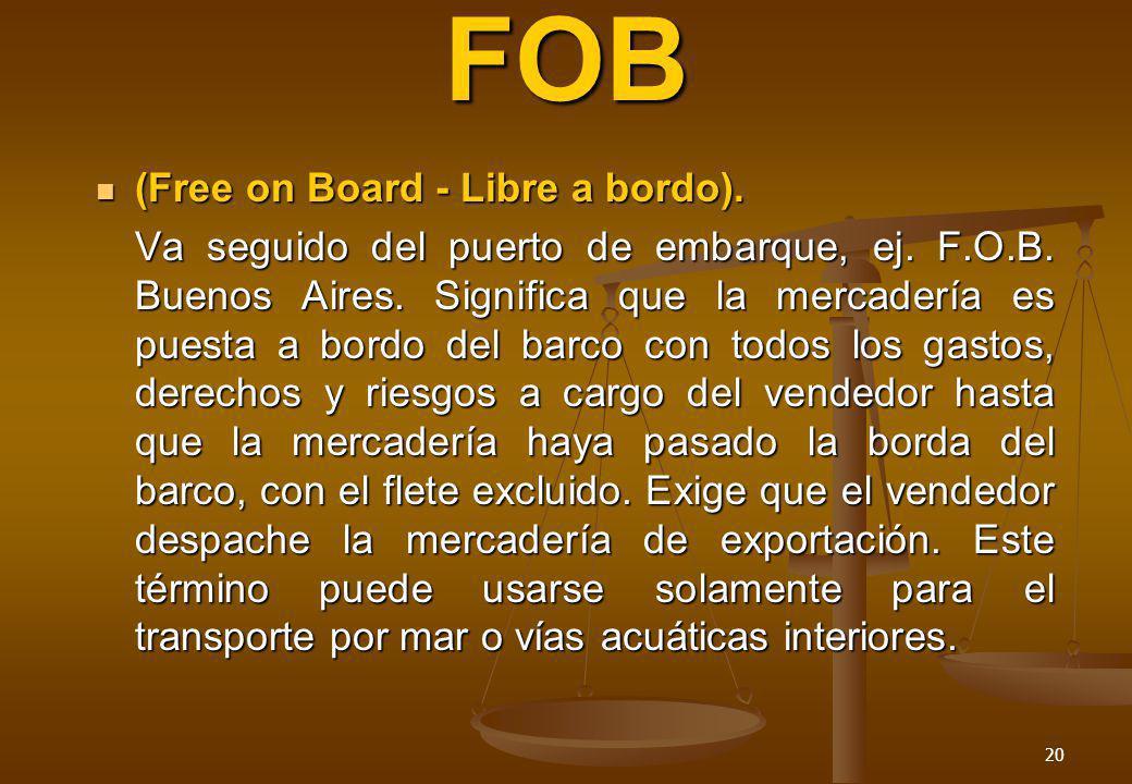 20 FOB (Free on Board - Libre a bordo). (Free on Board - Libre a bordo). Va seguido del puerto de embarque, ej. F.O.B. Buenos Aires. Significa que la