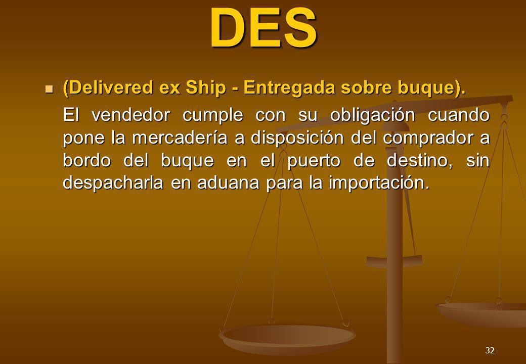 32 DES (Delivered ex Ship - Entregada sobre buque). (Delivered ex Ship - Entregada sobre buque). El vendedor cumple con su obligación cuando pone la m