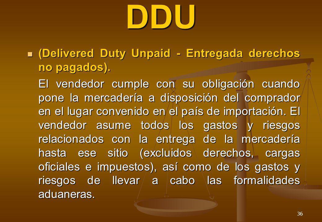 36 DDU (Delivered Duty Unpaid - Entregada derechos no pagados). (Delivered Duty Unpaid - Entregada derechos no pagados). El vendedor cumple con su obl
