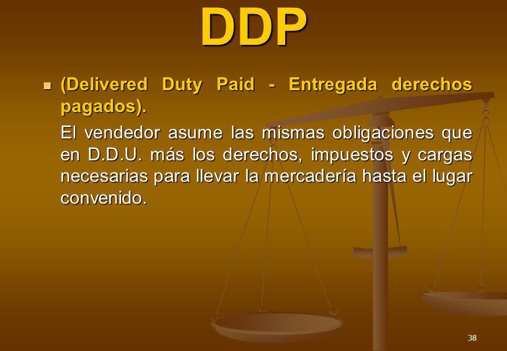 38 DDP (Delivered Duty Paid - Entregada derechos pagados). (Delivered Duty Paid - Entregada derechos pagados). El vendedor asume las mismas obligacion