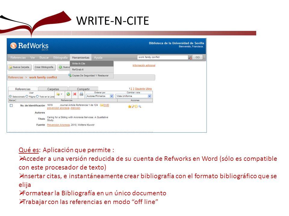 WRITE-N-CITE Qué es: Aplicación que permite : Acceder a una versión reducida de su cuenta de Refworks en Word (sólo es compatible con este procesador de texto) Insertar citas, e instantáneamente crear bibliografía con el formato bibliográfico que se elija Formatear la Bibliografía en un único documento Trabajar con las referencias en modo off line
