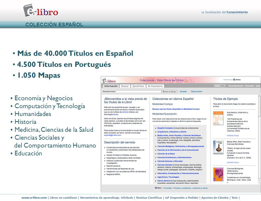 Más de 40.000 Títulos en Español 4.500 Títulos en Portugués 1.050 Mapas COLECCIÓN ESPAÑOL Economía y Negocios Computación y Tecnología Humanidades Historia Medicina, Ciencias de la Salud Ciencias Sociales y del Comportamiento Humano Educación