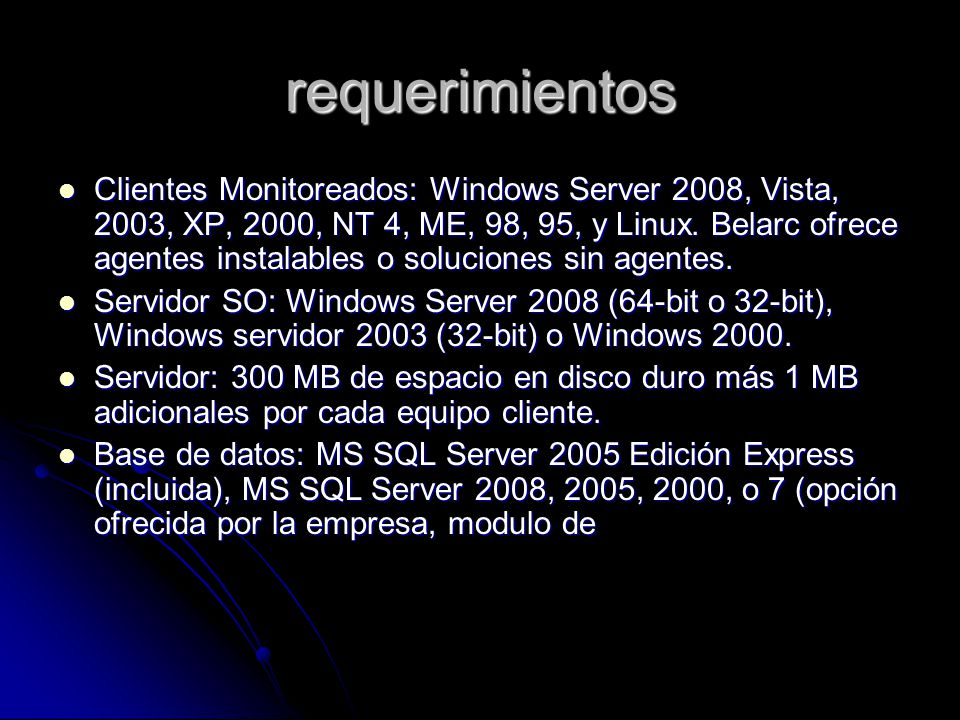 requerimientos Clientes Monitoreados: Windows Server 2008, Vista, 2003, XP, 2000, NT 4, ME, 98, 95, y Linux. Belarc ofrece agentes instalables o soluc
