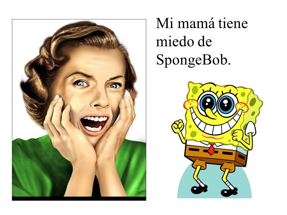 Mi mamá tiene miedo de SpongeBob.