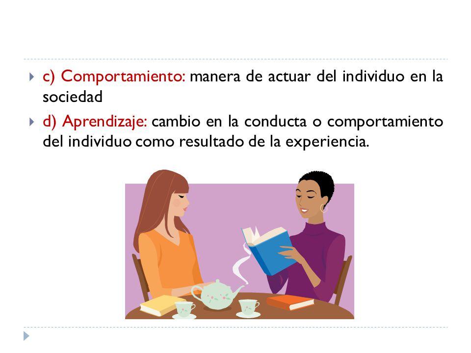 c) Comportamiento: manera de actuar del individuo en la sociedad d) Aprendizaje: cambio en la conducta o comportamiento del individuo como resultado d