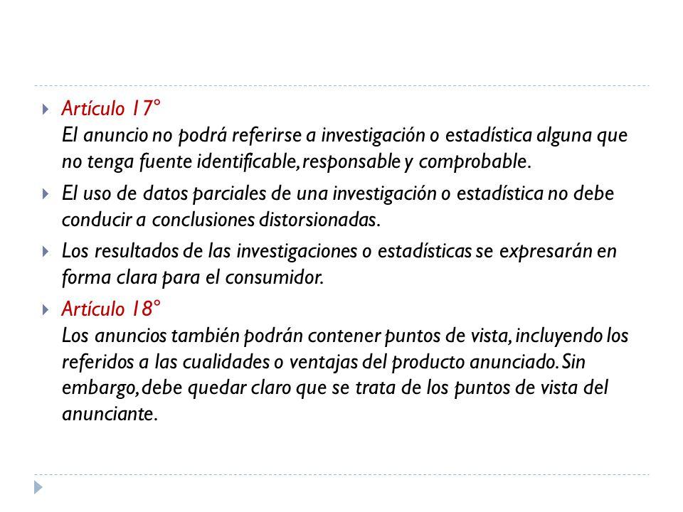 Artículo 17° El anuncio no podrá referirse a investigación o estadística alguna que no tenga fuente identificable, responsable y comprobable. El uso d