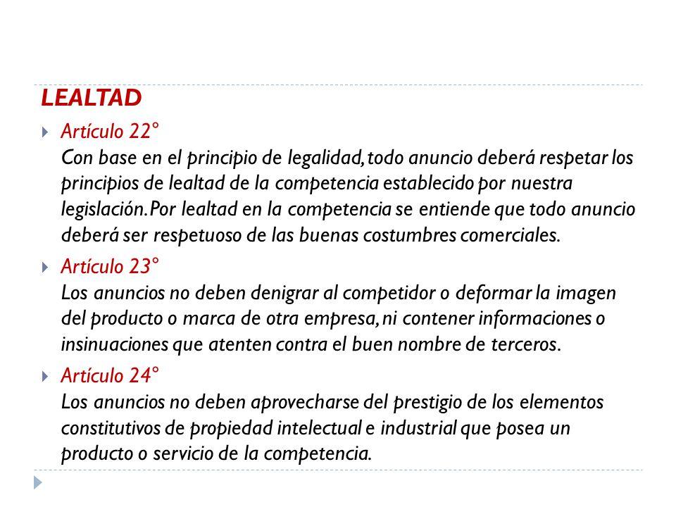 LEALTAD Artículo 22° Con base en el principio de legalidad, todo anuncio deberá respetar los principios de lealtad de la competencia establecido por nuestra legislación.