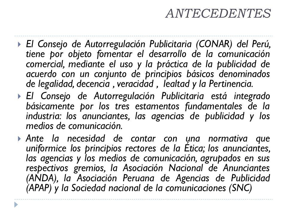 ANTECEDENTES El Consejo de Autorregulación Publicitaria (CONAR) del Perú, tiene por objeto fomentar el desarrollo de la comunicación comercial, mediante el uso y la práctica de la publicidad de acuerdo con un conjunto de principios básicos denominados de legalidad, decencia, veracidad, lealtad y la Pertinencia.