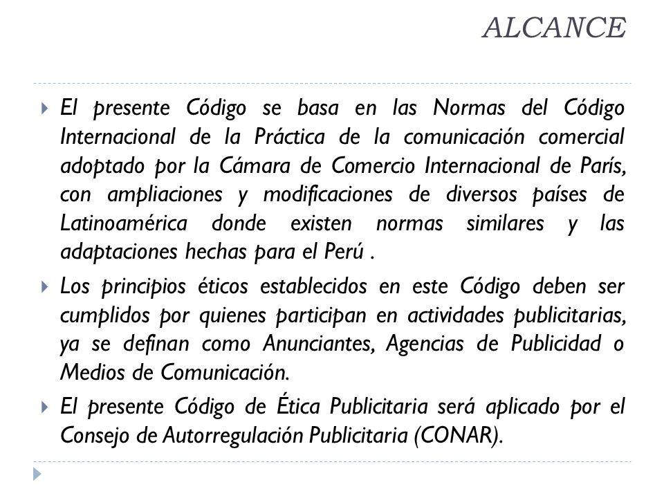 ALCANCE El presente Código se basa en las Normas del Código Internacional de la Práctica de la comunicación comercial adoptado por la Cámara de Comercio Internacional de París, con ampliaciones y modificaciones de diversos países de Latinoamérica donde existen normas similares y las adaptaciones hechas para el Perú.