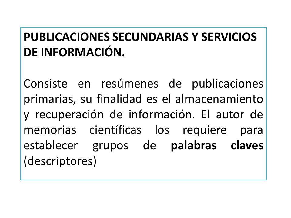 PUBLICACIONES SECUNDARIAS Y SERVICIOS DE INFORMACIÓN. Consiste en resúmenes de publicaciones primarias, su finalidad es el almacenamiento y recuperaci