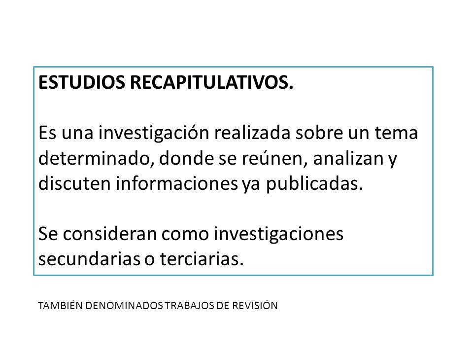 ESTUDIOS RECAPITULATIVOS. Es una investigación realizada sobre un tema determinado, donde se reúnen, analizan y discuten informaciones ya publicadas.
