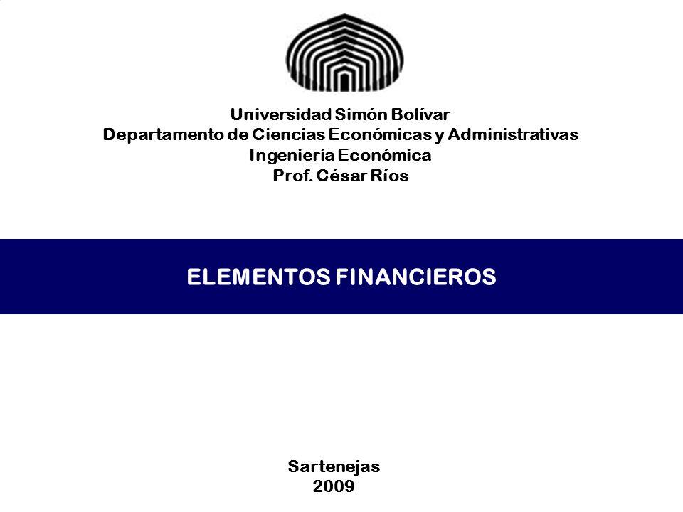 ELEMENTOS FINANCIEROS Universidad Simón Bolívar Departamento de Ciencias Económicas y Administrativas Ingeniería Económica Prof. César Ríos Sartenejas