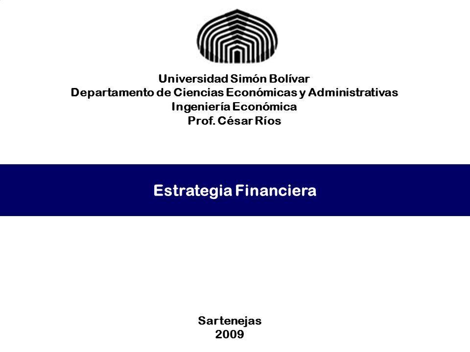 Estrategia Financiera Universidad Simón Bolívar Departamento de Ciencias Económicas y Administrativas Ingeniería Económica Prof. César Ríos Sartenejas