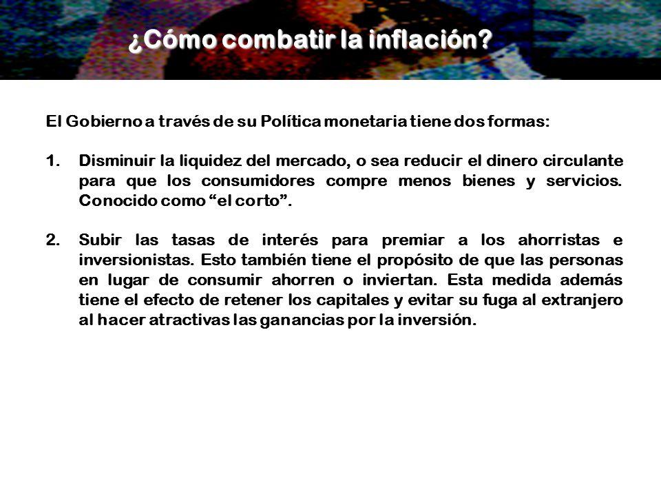El Gobierno a través de su Política monetaria tiene dos formas: 1.Disminuir la liquidez del mercado, o sea reducir el dinero circulante para que los c