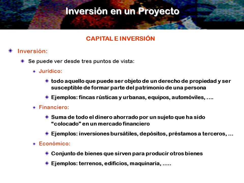 Inversión: Se puede ver desde tres puntos de vista: Jurídico: todo aquello que puede ser objeto de un derecho de propiedad y ser susceptible de formar