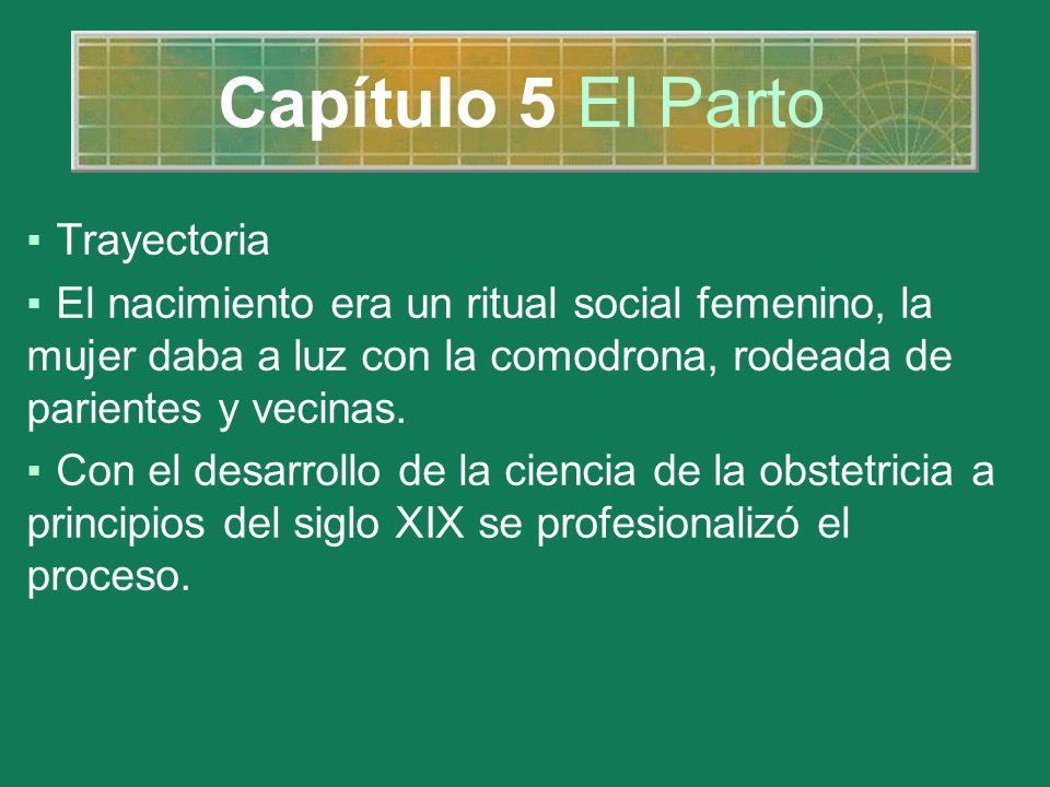 Capítulo 5 El Parto Trayectoria El nacimiento era un ritual social femenino, la mujer daba a luz con la comodrona, rodeada de parientes y vecinas. Con