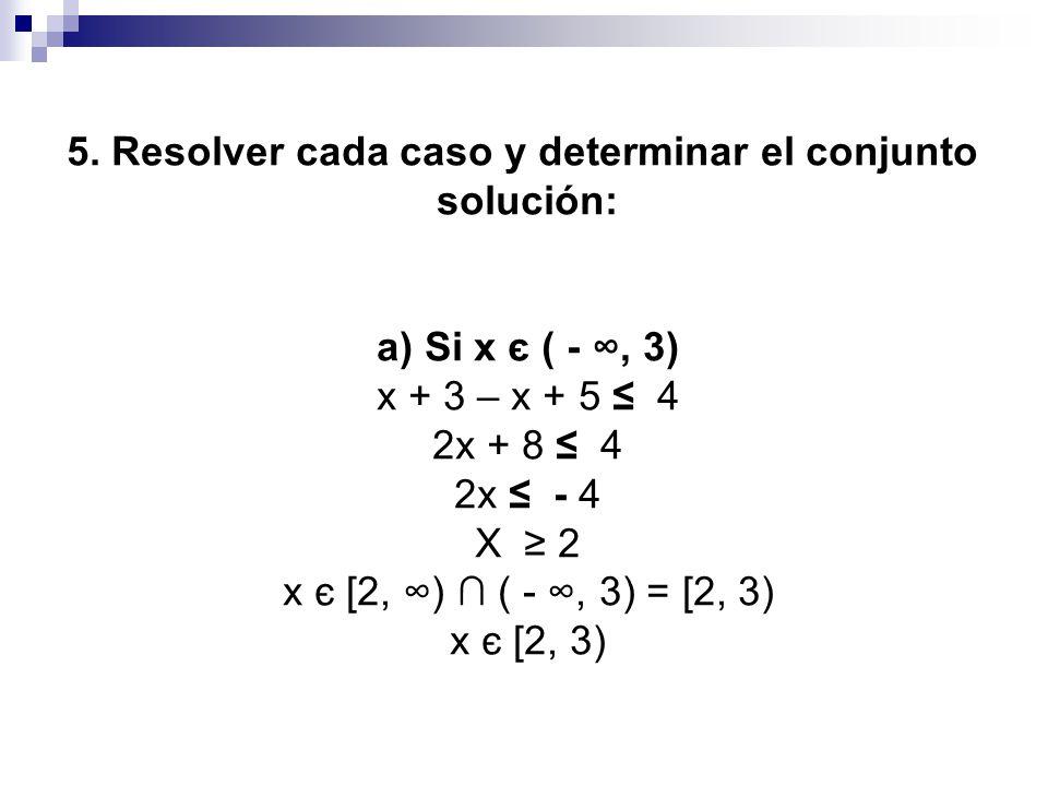 5. Resolver cada caso y determinar el conjunto solución: a) Si x є ( -, 3) x + 3 – x + 5 4 2x + 8 4 2x - 4 X 2 x є [2, ) ( -, 3) = [2, 3) x є [2, 3)