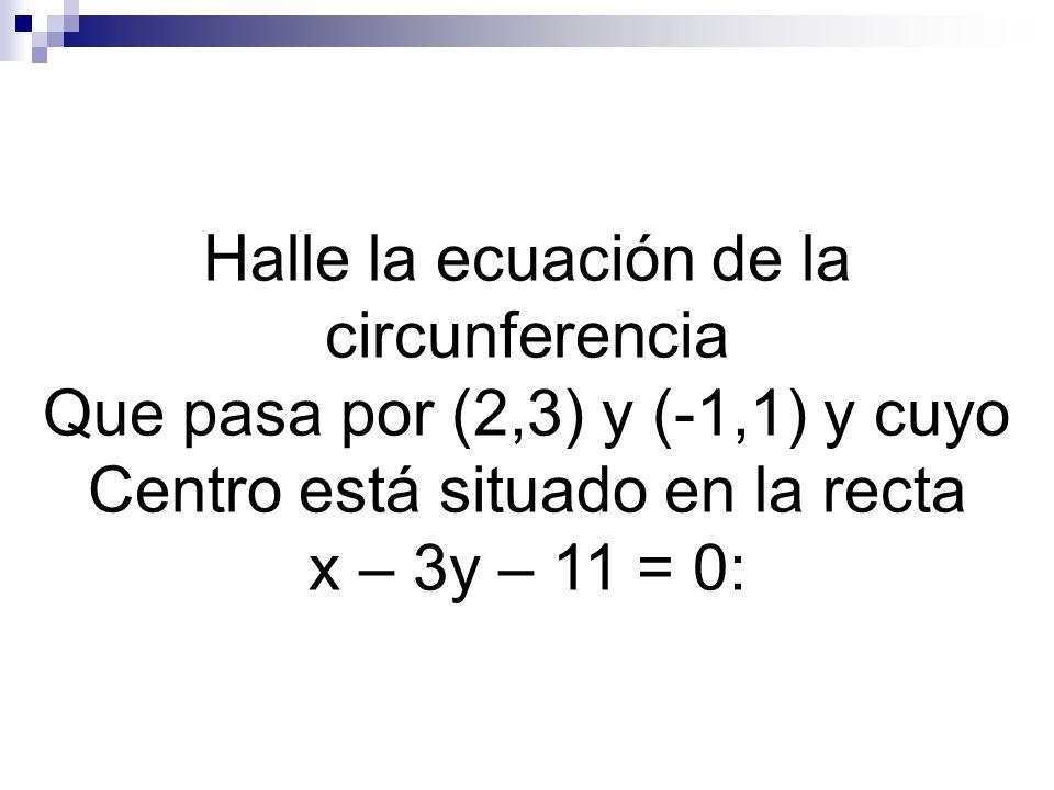 Halle la ecuación de la circunferencia Que pasa por (2,3) y (-1,1) y cuyo Centro está situado en la recta x – 3y – 11 = 0: