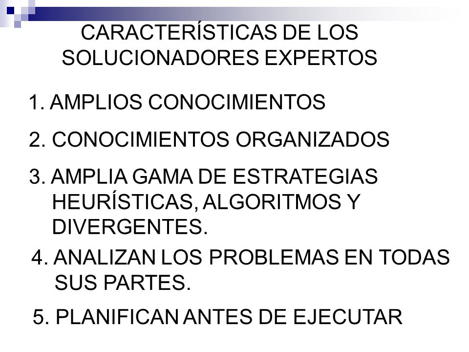 CARACTERÍSTICAS DE LOS SOLUCIONADORES EXPERTOS 1. AMPLIOS CONOCIMIENTOS 2. CONOCIMIENTOS ORGANIZADOS 3. AMPLIA GAMA DE ESTRATEGIAS HEURÍSTICAS, ALGORI