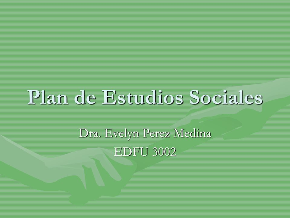 Plan de Estudios Sociales Dra. Evelyn Perez Medina EDFU 3002
