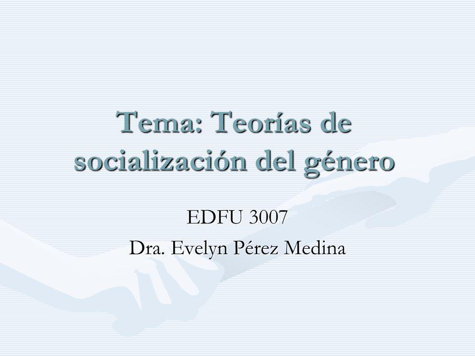 Tema: Teorías de socialización del género EDFU 3007 Dra. Evelyn Pérez Medina