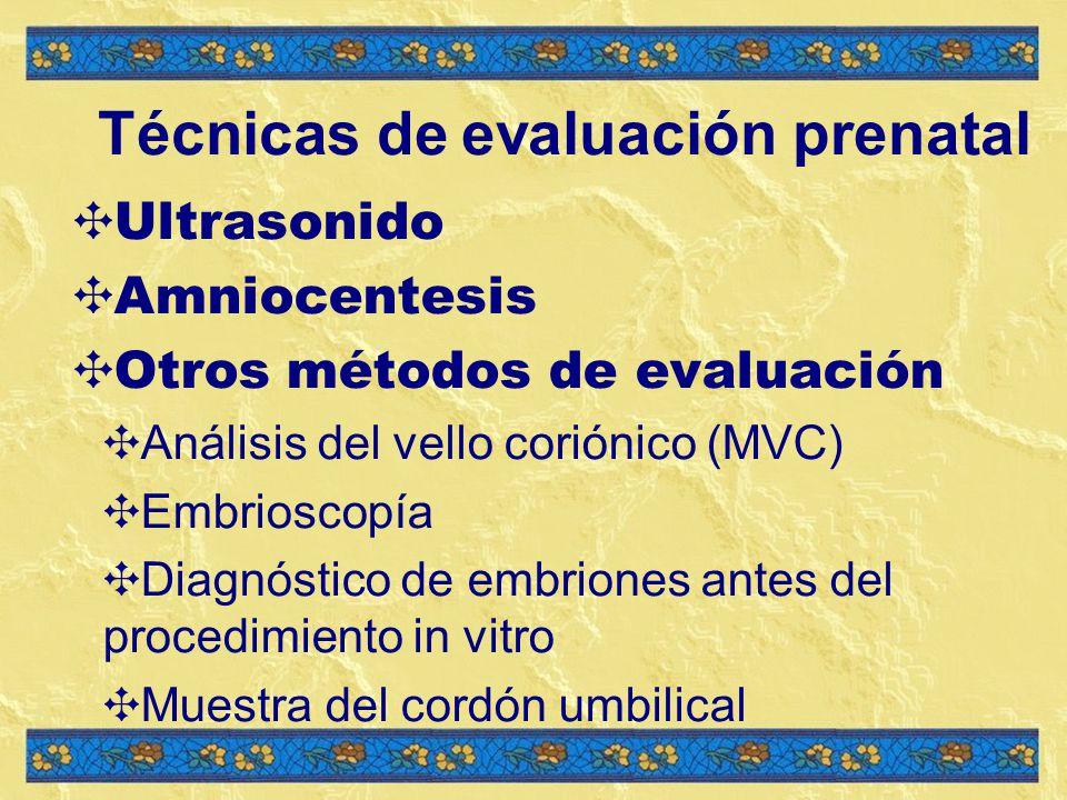 Técnicas de evaluación prenatal Ultrasonido Amniocentesis Otros métodos de evaluación Análisis del vello coriónico (MVC) Embrioscopía Diagnóstico de embriones antes del procedimiento in vitro Muestra del cordón umbilical
