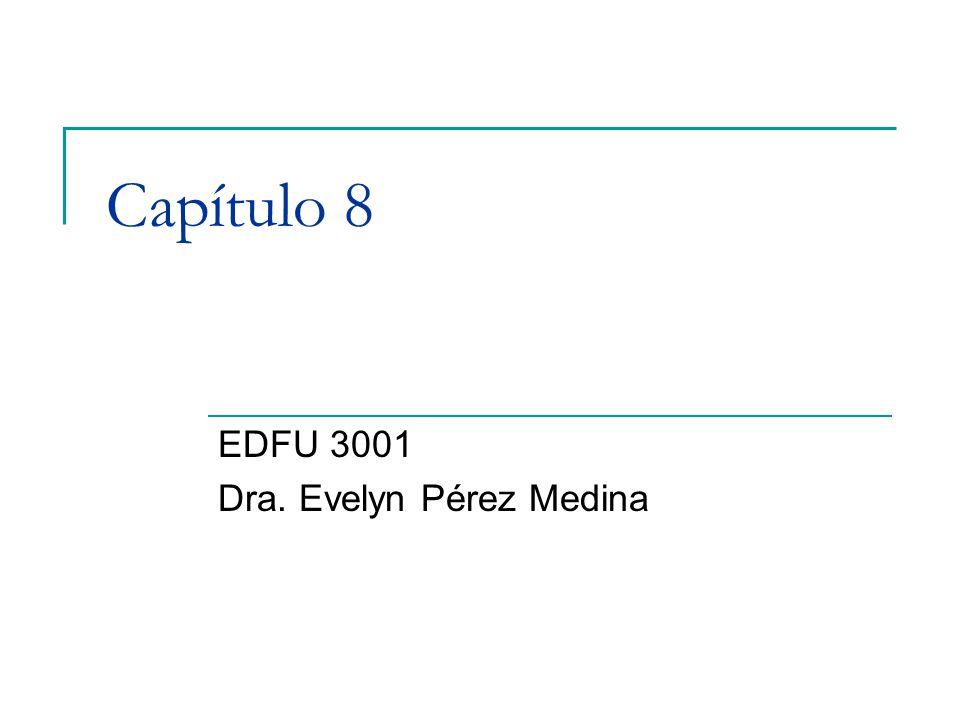 Capítulo 8 EDFU 3001 Dra. Evelyn Pérez Medina