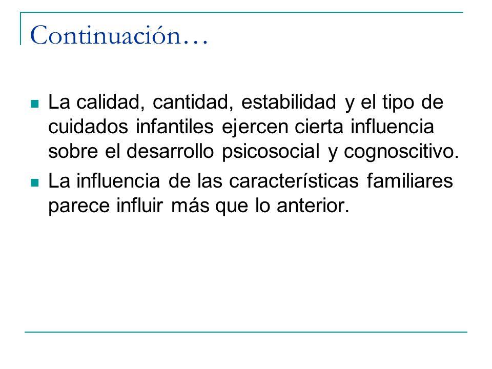 Continuación… La calidad, cantidad, estabilidad y el tipo de cuidados infantiles ejercen cierta influencia sobre el desarrollo psicosocial y cognoscit