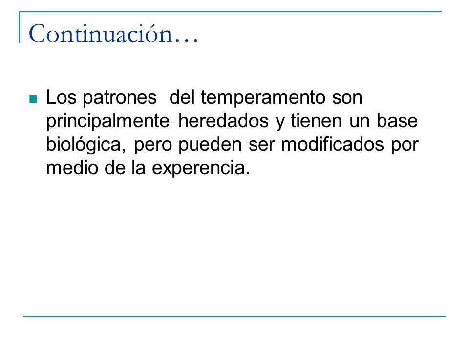 Continuación… Los patrones del temperamento son principalmente heredados y tienen un base biológica, pero pueden ser modificados por medio de la exper