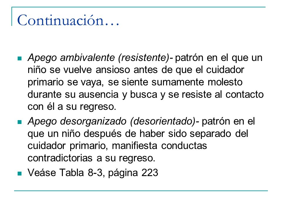 Continuación… Apego ambivalente (resistente)- patrón en el que un niño se vuelve ansioso antes de que el cuidador primario se vaya, se siente sumament