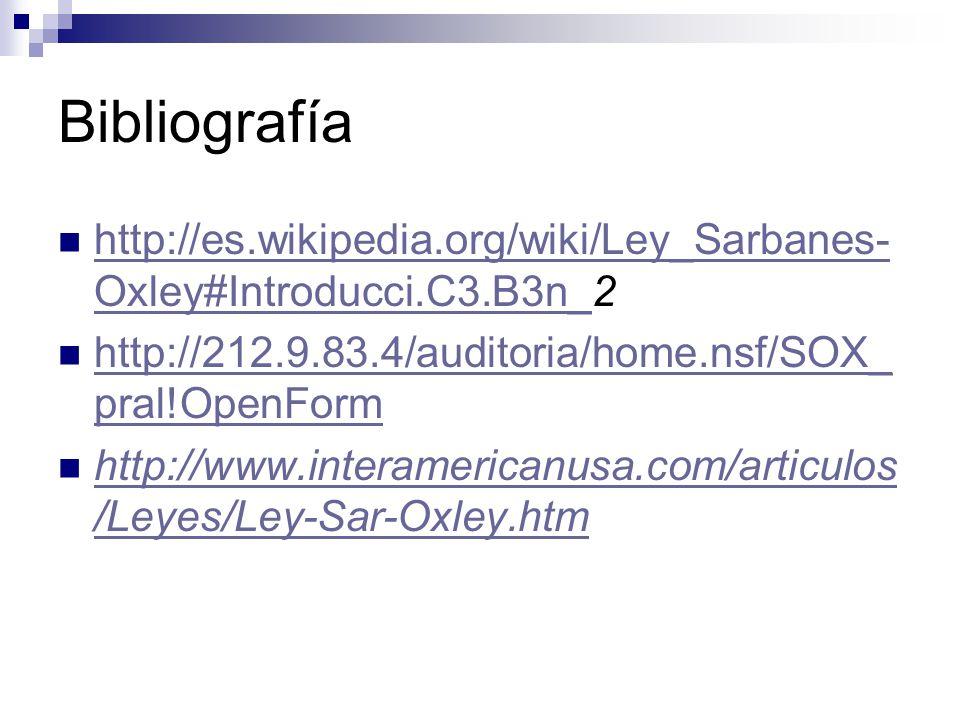 Bibliografía http://es.wikipedia.org/wiki/Ley_Sarbanes- Oxley#Introducci.C3.B3n_2 http://es.wikipedia.org/wiki/Ley_Sarbanes- Oxley#Introducci.C3.B3n_ http://212.9.83.4/auditoria/home.nsf/SOX_ pral!OpenForm http://212.9.83.4/auditoria/home.nsf/SOX_ pral!OpenForm http://www.interamericanusa.com/articulos /Leyes/Ley-Sar-Oxley.htm http://www.interamericanusa.com/articulos /Leyes/Ley-Sar-Oxley.htm