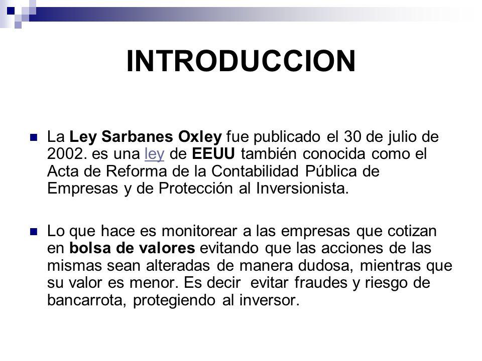 INTRODUCCION La Ley Sarbanes Oxley fue publicado el 30 de julio de 2002. es una ley de EEUU también conocida como el Acta de Reforma de la Contabilida