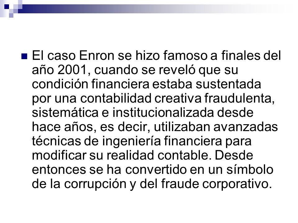 El caso Enron se hizo famoso a finales del año 2001, cuando se reveló que su condición financiera estaba sustentada por una contabilidad creativa fraudulenta, sistemática e institucionalizada desde hace años, es decir, utilizaban avanzadas técnicas de ingeniería financiera para modificar su realidad contable.