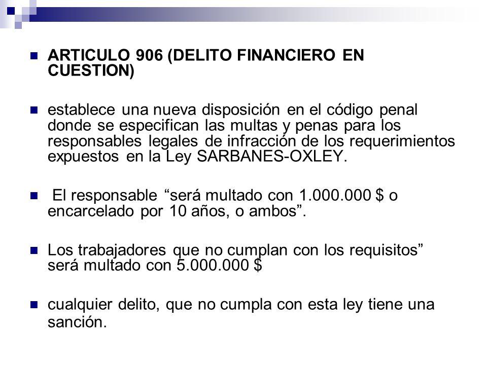 ARTICULO 906 (DELITO FINANCIERO EN CUESTION) establece una nueva disposición en el código penal donde se especifican las multas y penas para los responsables legales de infracción de los requerimientos expuestos en la Ley SARBANES-OXLEY.