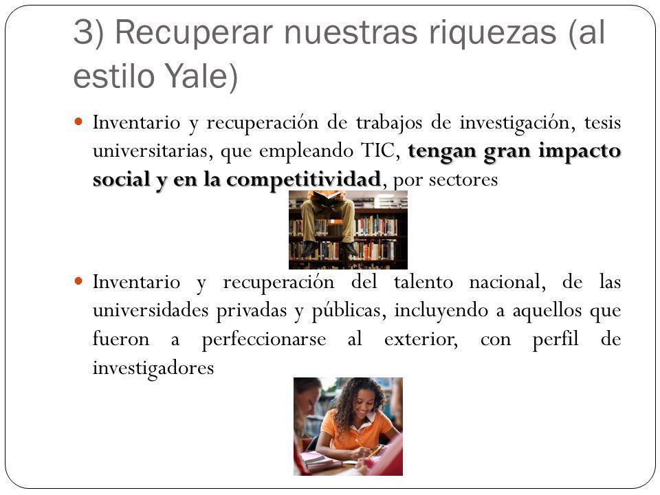 3) Recuperar nuestras riquezas (al estilo Yale) tengan gran impacto social y en la competitividad Inventario y recuperación de trabajos de investigaci