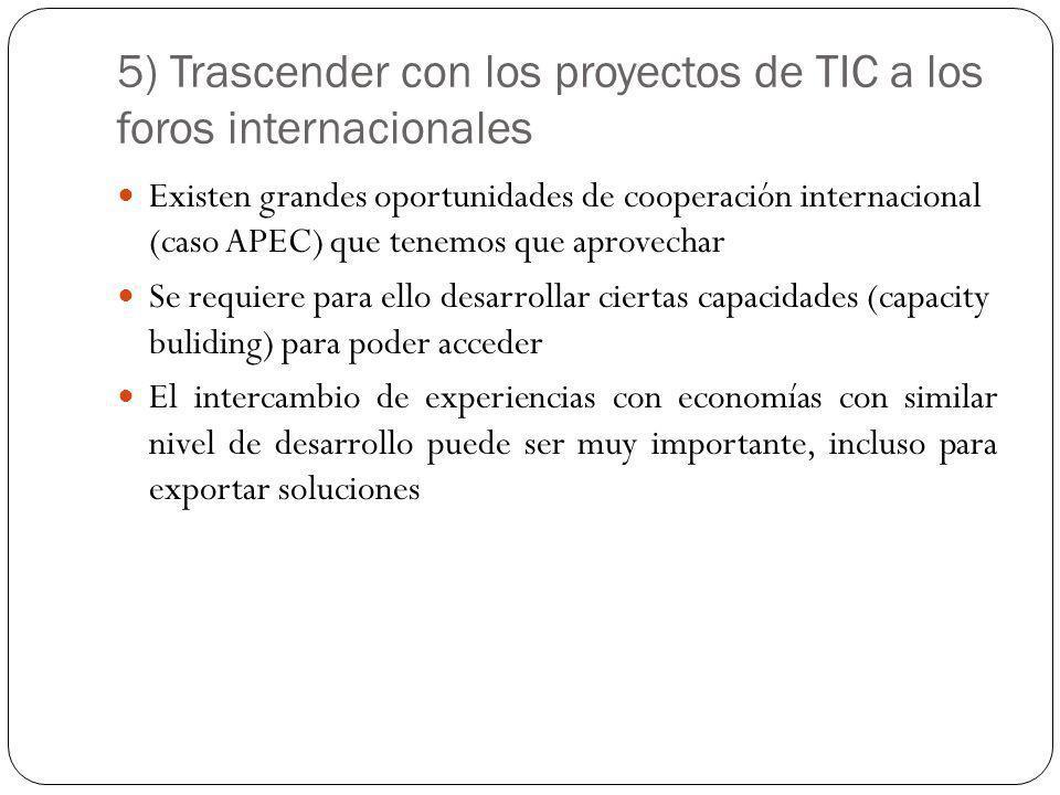 5) Trascender con los proyectos de TIC a los foros internacionales Existen grandes oportunidades de cooperación internacional (caso APEC) que tenemos