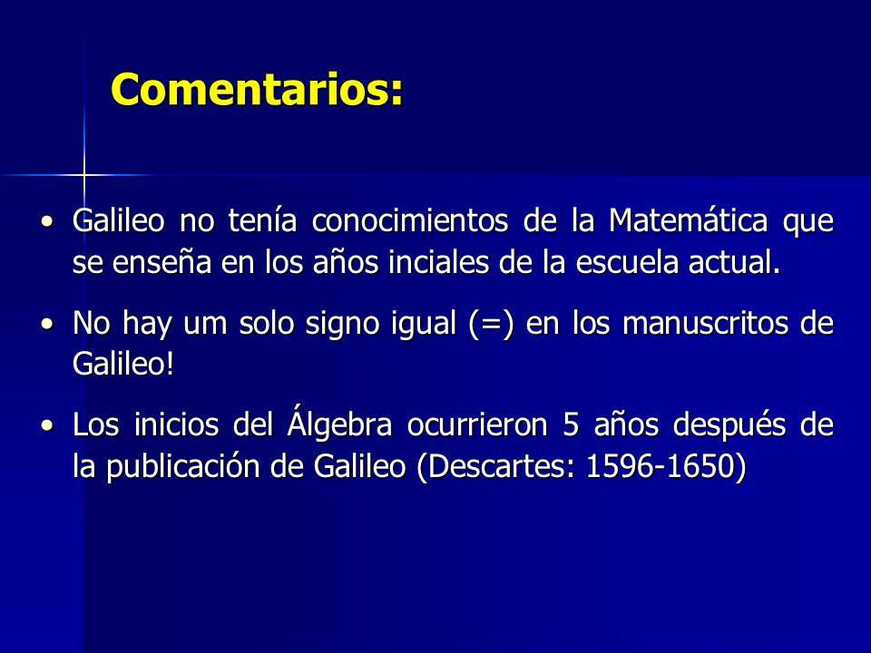 Comentarios: Galileo no tenía conocimientos de la Matemática que se enseña en los años inciales de la escuela actual.Galileo no tenía conocimientos de la Matemática que se enseña en los años inciales de la escuela actual.