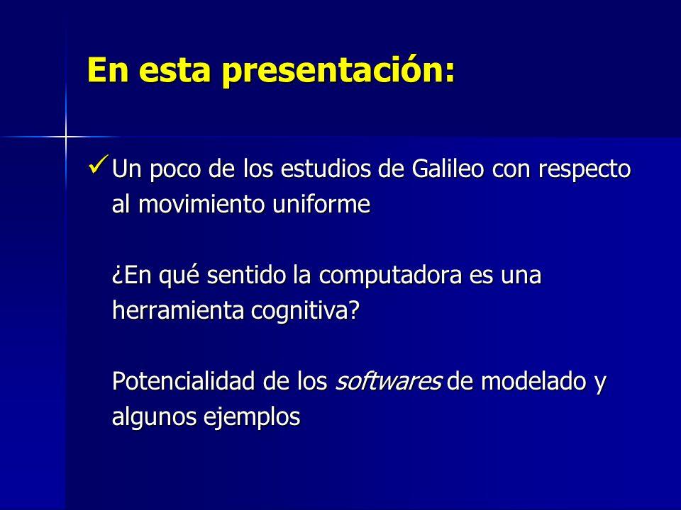 En esta presentación: Un poco de los estudios de Galileo con respecto al movimiento uniforme ¿En qué sentido la computadora es una herramienta cognitiva.