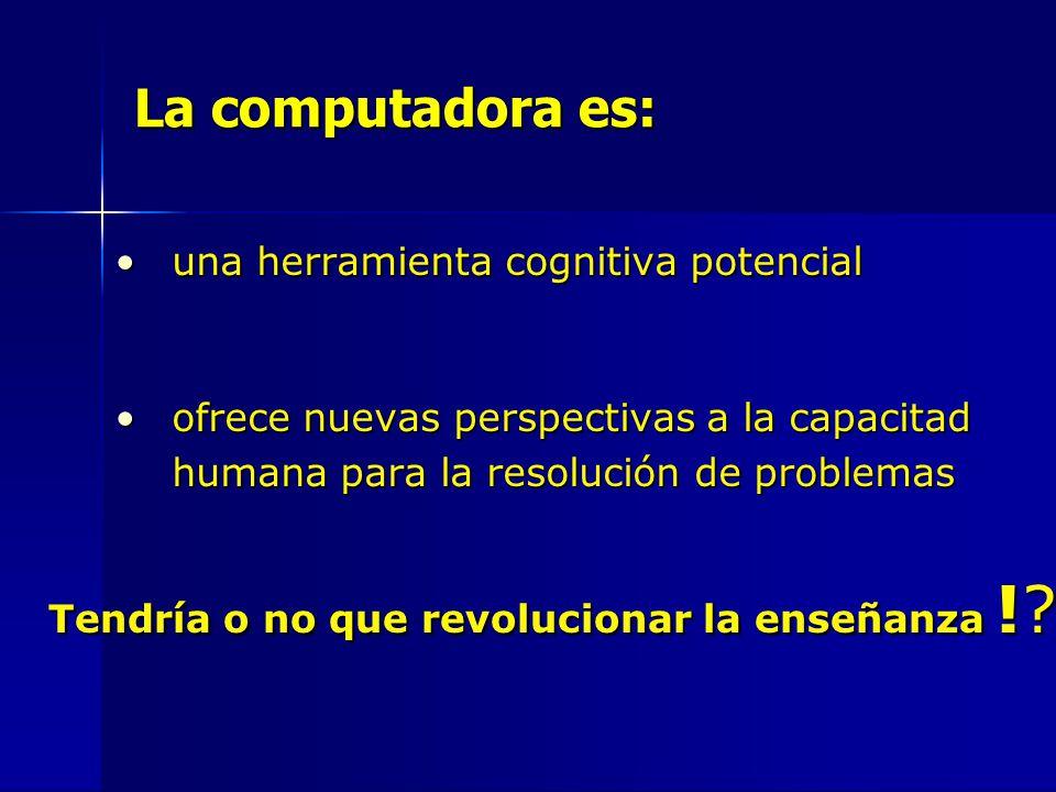 La computadora es: una herramienta cognitiva potencialuna herramienta cognitiva potencial ofrece nuevas perspectivas a la capacitad humana para la resolución de problemasofrece nuevas perspectivas a la capacitad humana para la resolución de problemas Tendría o no que revolucionar la enseñanza !
