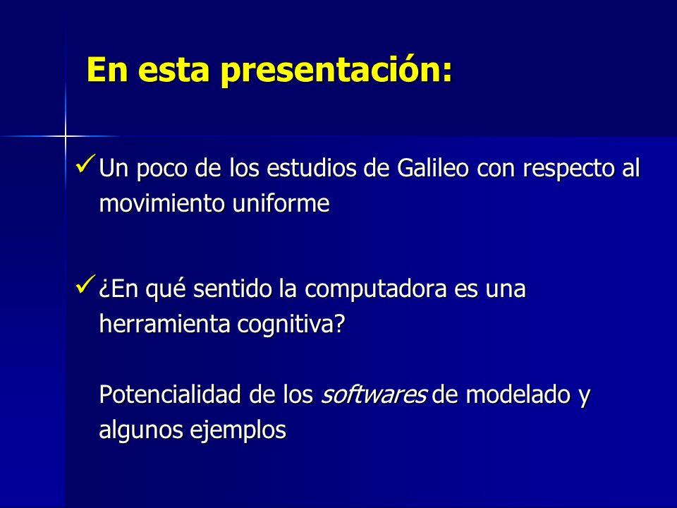 En esta presentación: Un poco de los estudios de Galileo con respecto al movimiento uniforme Un poco de los estudios de Galileo con respecto al movimiento uniforme ¿En qué sentido la computadora es una herramienta cognitiva.