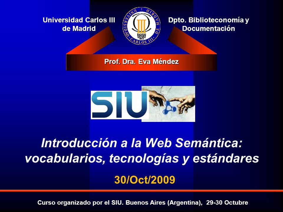 Introducción a la Web Semántica: vocabularios, tecnologías y estándares Eva Méndez Octubre 2009 Navegadores y extensiones: ver la SW Tabulator http://www.w3.org/2005/ajar/tabhttp://www.w3.org/2005/ajar/tab RDF Browser: http://demo.openlinksw.com/DAV/JS/rdfbrowser/index.ht ml Disco - Hyperdata Browser: http://www4.wiwiss.fu- berlin.de/bizer/ng4j/disco/http://www4.wiwiss.fu- berlin.de/bizer/ng4j/disco/ LENA: http://www.uni-koblenz- landau.de/koblenz/fb4/institute/IFI/AGStaab/Research/sys teme/lenahttp://www.uni-koblenz- landau.de/koblenz/fb4/institute/IFI/AGStaab/Research/sys teme/lena Marbles: http://wiki.dbpedia.org/Marbles?v=71ehttp://wiki.dbpedia.org/Marbles?v=71e Piggy Bank: http://simile.mit.edu/wiki/Piggy_Bankhttp://simile.mit.edu/wiki/Piggy_Bank
