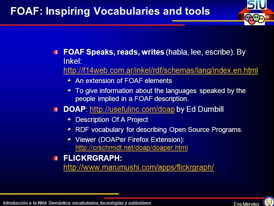 Introducción a la Web Semántica: vocabularios, tecnologías y estándares Eva Méndez Octubre 2009 FOAF: Inspiring Vocabularies and tools FOAF Speaks, re