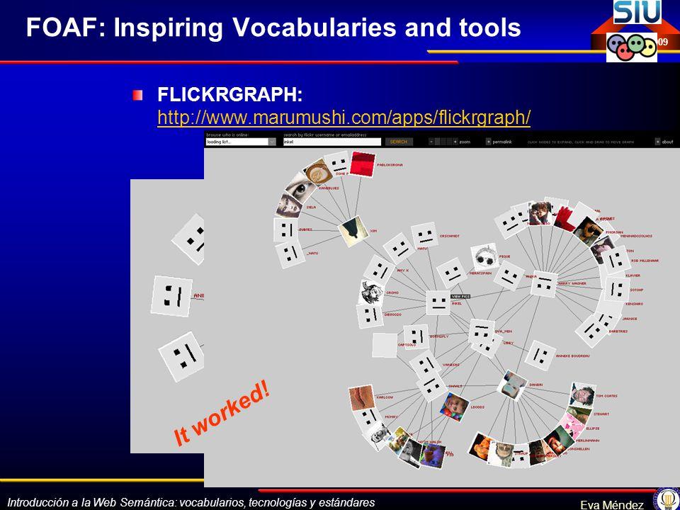 Introducción a la Web Semántica: vocabularios, tecnologías y estándares Eva Méndez Octubre 2009 FOAF: Inspiring Vocabularies and tools FLICKRGRAPH: ht