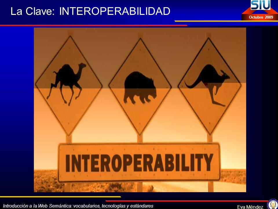 Introducción a la Web Semántica: vocabularios, tecnologías y estándares Eva Méndez Octubre 2009 La Clave: INTEROPERABILIDAD